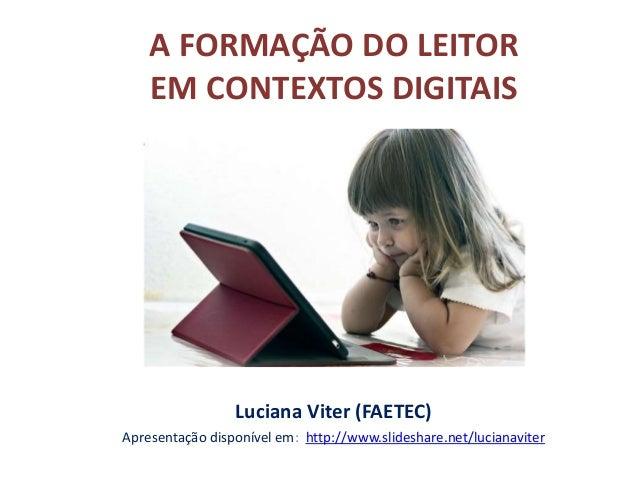 A FORMAÇÃO DO LEITOR EM CONTEXTOS DIGITAIS Luciana Viter (FAETEC) Apresentação disponível em: http://www.slideshare.net/lu...
