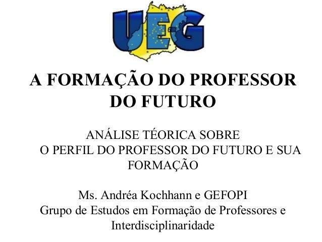 A FORMAÇÃO DO PROFESSOR DO FUTURO ANÁLISE TÉORICA SOBRE O PERFIL DO PROFESSOR DO FUTURO E SUA FORMAÇÃO Ms. Andréa Kochhann...