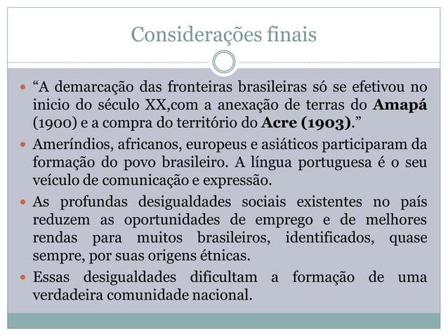 """Considerações finais """"A demarcação das fronteiras brasileiras só se efetivou no  inicio do século XX,com a anexação de te..."""