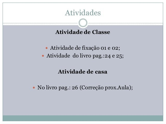 Atividades         Atividade de Classe      Atividade de fixação 01 e 02;    Atividade do livro pag.:24 e 25;          A...