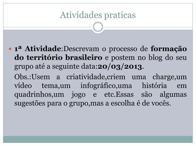 Atividades praticas 1ª Atividade:Descrevam o processo de formação do território brasileiro e postem no blog do seu grupo ...