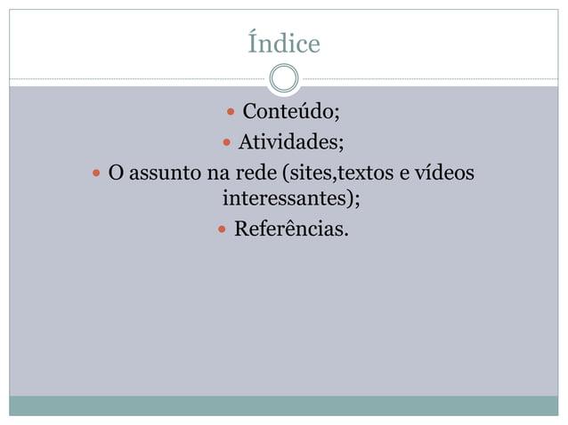 Índice               Conteúdo;               Atividades; O assunto na rede (sites,textos e vídeos              interess...