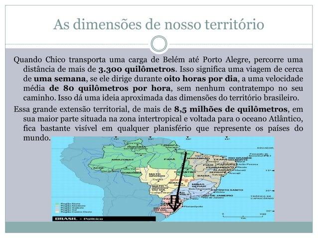 As dimensões de nosso territórioQuando Chico transporta uma carga de Belém até Porto Alegre, percorre uma  distância de ma...