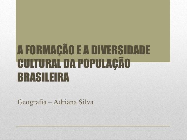 A FORMAÇÃO E A DIVERSIDADE  CULTURAL DA POPULAÇÃO  BRASILEIRA  Geografia – Adriana Silva