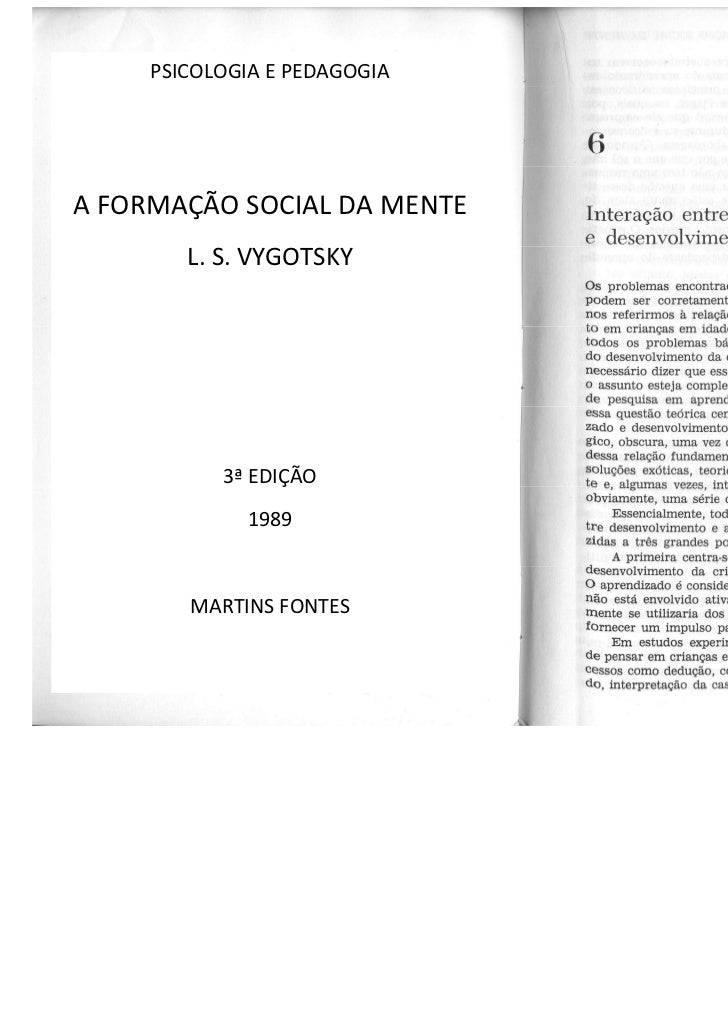 PSICOLOGIA E PEDAGOGIAA FORMAÇÃO SOCIAL DA MENTE        L. S. VYGOTSKY           3ª EDIÇÃO             1989        MARTINS...