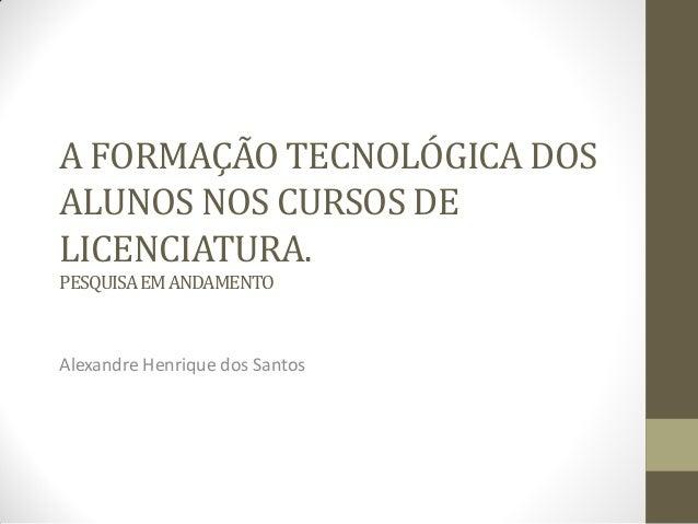 A FORMAÇÃO TECNOLÓGICA DOSALUNOS NOS CURSOS DELICENCIATURA.PESQUISAEMANDAMENTOAlexandre Henrique dos Santos
