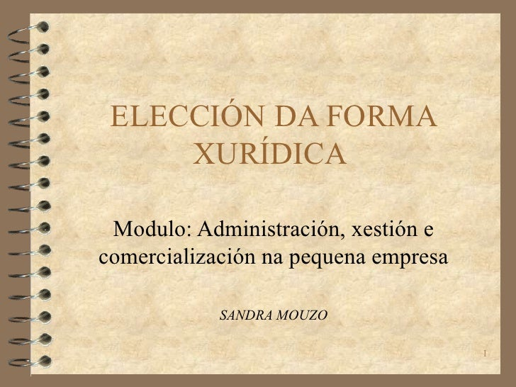 ELECCIÓN DA FORMA XURÍDICA  Modulo: Administración, xestión e comercialización na pequena empresa SANDRA MOUZO
