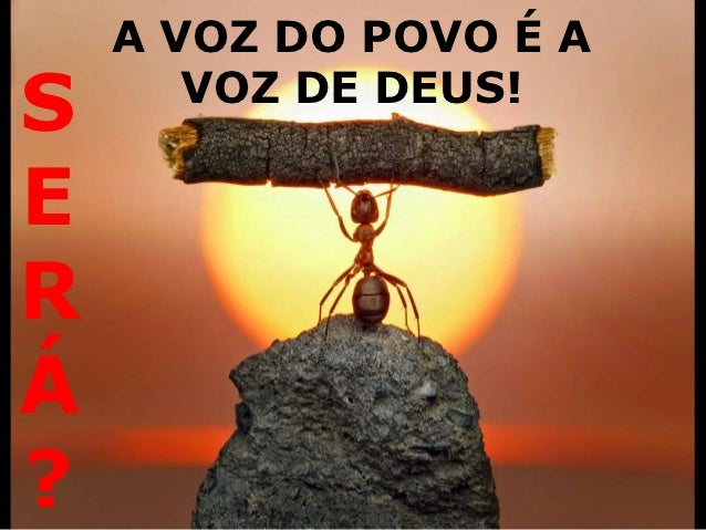 A VOZ DO POVO É AS      VOZ DE DEUS!ERÁ?