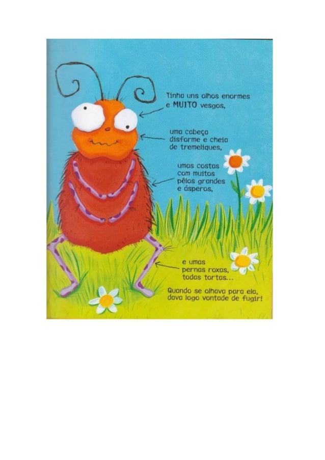 A formiga horripilante não  compreendia por que é que os outros  bicharocos não eram parecidos com ela.   E então pergunto...