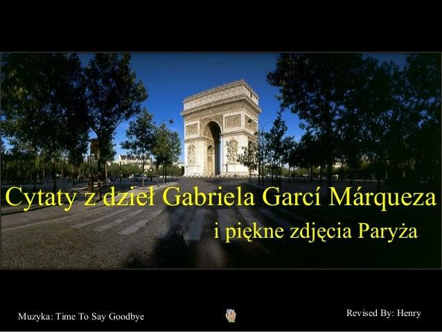 Cytaty z dzieł Gabriela Garcí Márqueza                               i piękne zdjęcia Paryża Muzyka: Time To Say Goodbye  ...