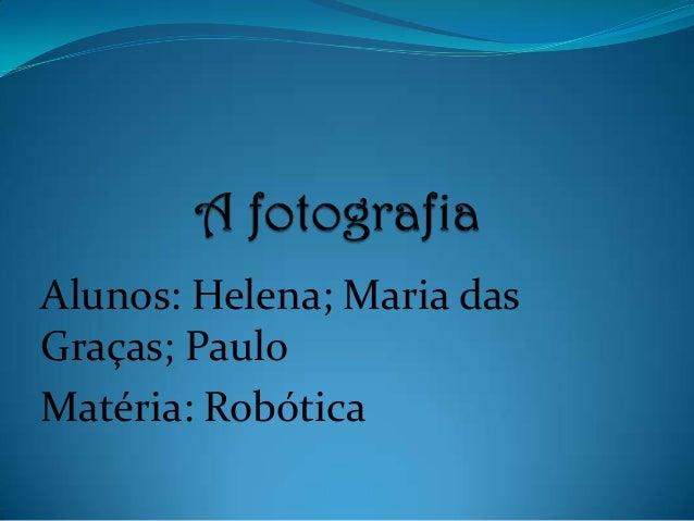 Alunos: Helena; Maria das Graças; Paulo Matéria: Robótica