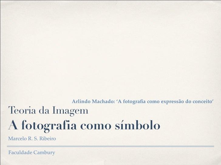 Arlindo Machado: 'A fotografia como expressão do conceito'Teoria da ImagemA fotografia como símboloMarcelo R. S. RibeiroFac...