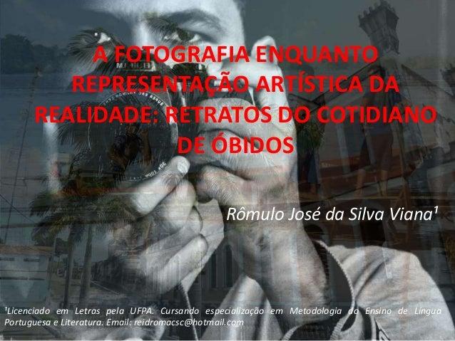 A FOTOGRAFIA ENQUANTO REPRESENTAÇÃO ARTÍSTICA DA REALIDADE: RETRATOS DO COTIDIANO DE ÓBIDOS Rômulo José da Silva Viana¹ ¹L...