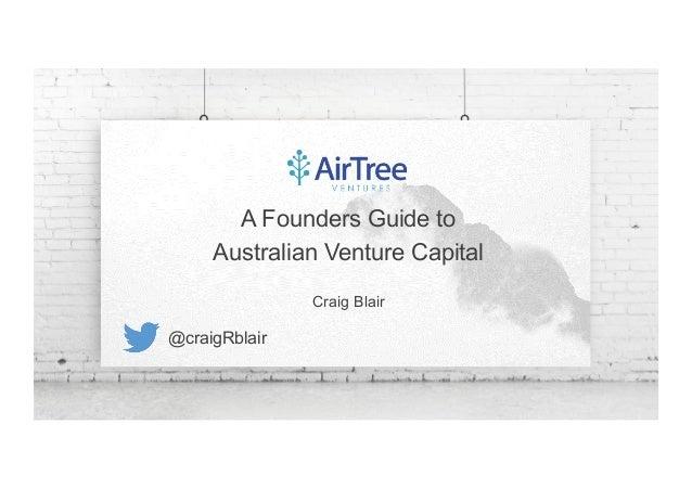 1 A Founders Guide to Australian Venture Capital Craig Blair @craigRblair
