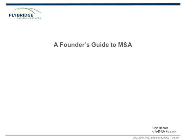 CONFIDENTIAL PRESENTATION   PAGE 1 A Founder's Guide to M&A Chip Hazard chip@flybridge.com
