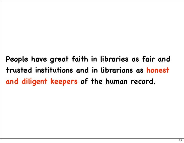 People have great faith in libraries as fair and trusted institutions and in librarians as honest and diligent keepers of ...
