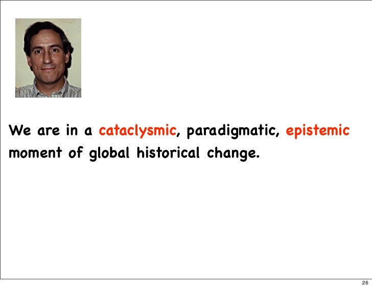 We are in a cataclysmic, paradigmatic, epistemic moment of global historical change.                                      ...