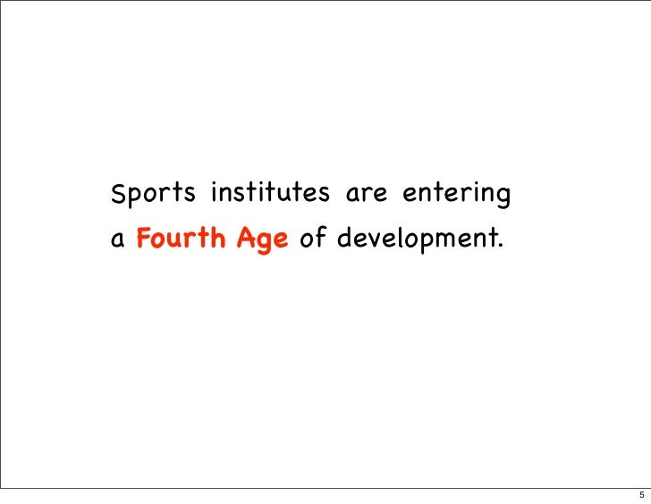 Sports institutes are entering a Fourth Age of development.                                      5