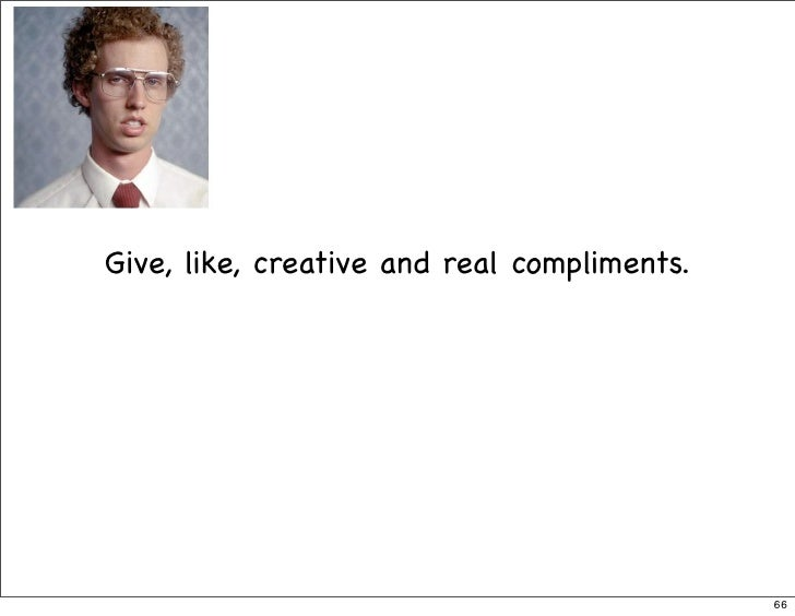 Give, like, creative and real compliments.                                                  66