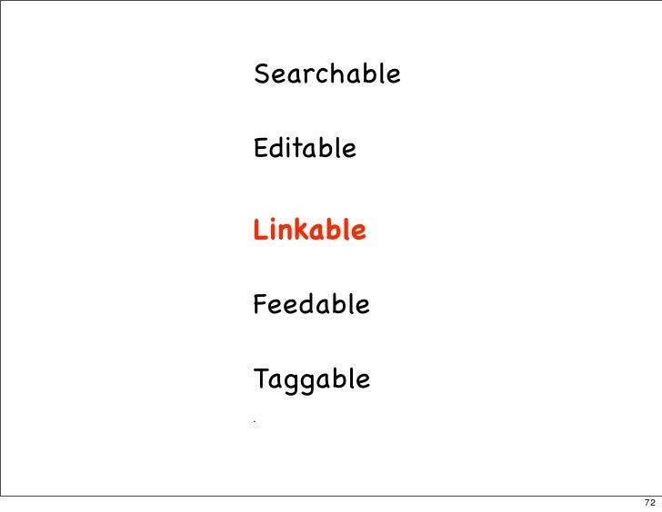 Searchable  Editable  Linkable  Feedable  Taggable .                  72