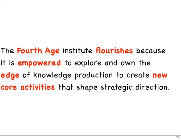 The Fourth Age institute flourishes because it is empowered to explore and own the edge of knowledge production to create n...