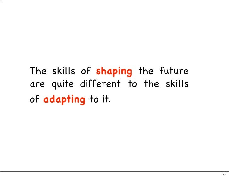 The skills of shaping the future are quite different to the skills of adapting to it.                                     ...
