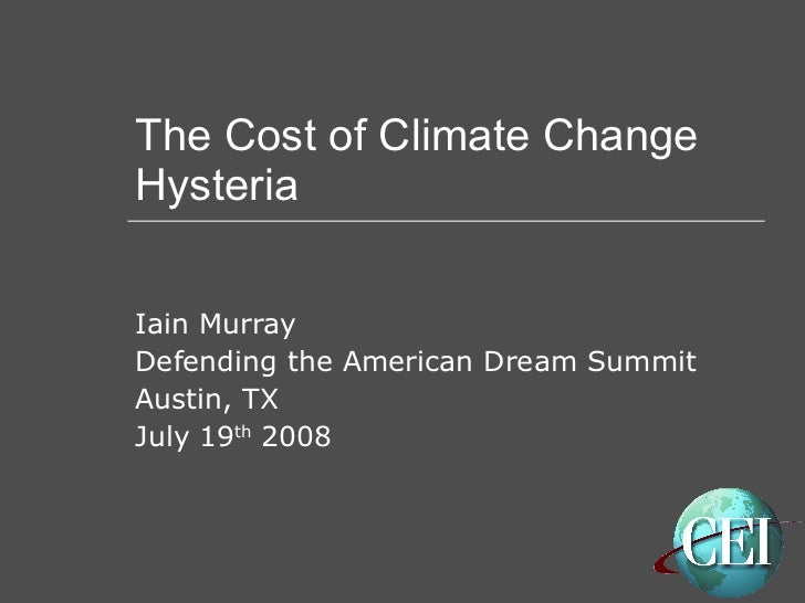 The Cost of Climate Change Hysteria Iain Murray Defending the American Dream Summit Austin, TX July 19 th  2008