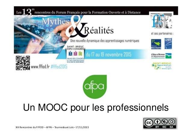 Un MOOC pour les professionnels XIII Rencontres du FFFOD – AFPA – Tournedouet Loïc– 17/11/2015