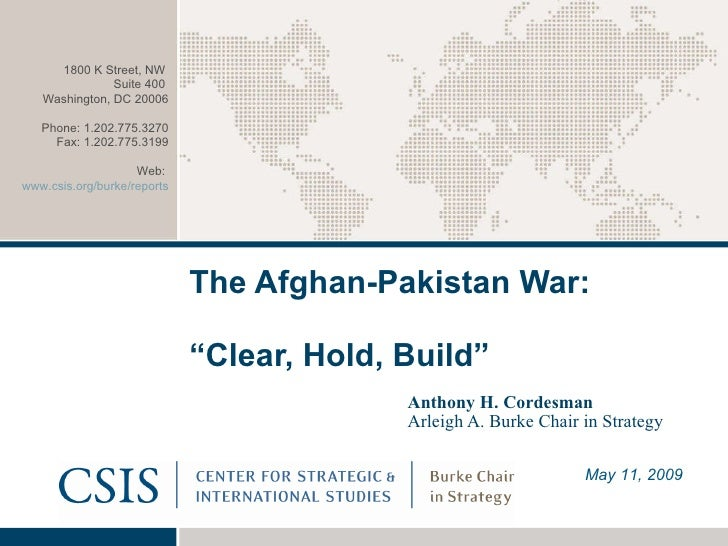 "The Afghan-Pakistan War:  ""Clear, Hold, Build""   Anthony H. Cordesman Arleigh A. Burke Chair in Strategy May 11, 2009 1800..."
