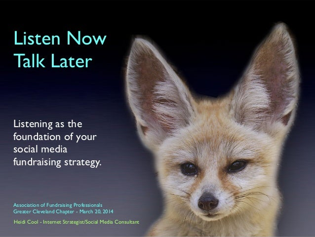 Listen Now Talk Later Listening as the foundation of your social media fundraising strategy. Heidi Cool - Internet Strateg...