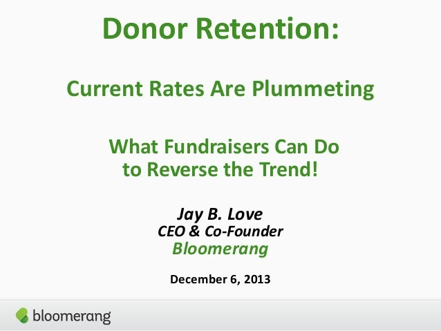 Donor Retention: Current Rates Are Plummeting What Fundraisers Can Do to Reverse the Trend! Jay B. Love  CEO & Co-Founder ...