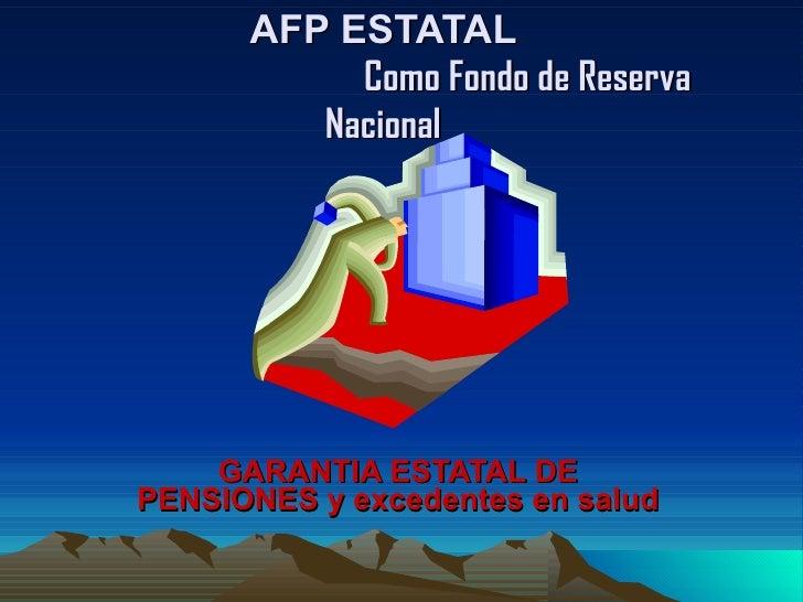 AFP ESTATAL    Como Fondo de Reserva Nacional   GARANTIA ESTATAL DE PENSIONES y excedentes en salud