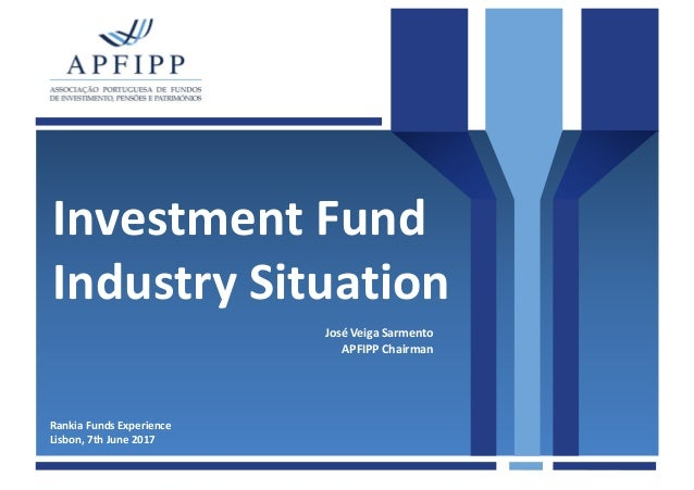 Investment Fund Industry Situation Rankia Funds Experience Lisbon, 7th June 2017 José Veiga Sarmento APFIPP Chairman