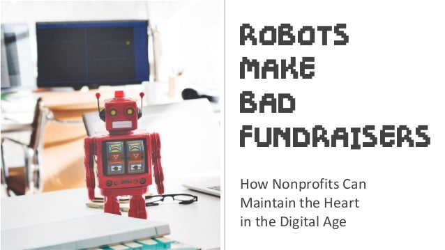 ROBOTS MAKE BAD FUNDRAISERS How	Nonprofits	Can		 Maintain	the	Heart		 in	the	Digital	Age