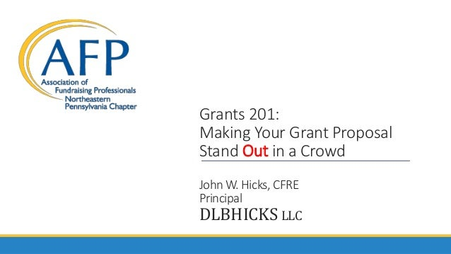 Grants 201: Making Your Grant Proposal Stand Out in a Crowd John W. Hicks, CFRE Principal DLBHICKS LLC