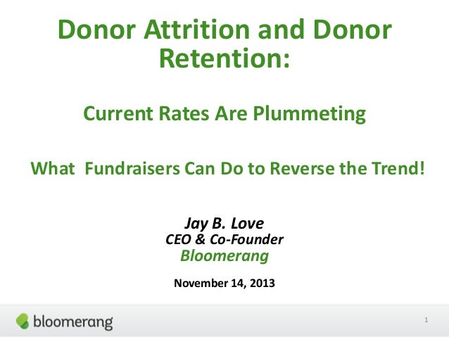 Donor Attrition and Donor Retention: Current Rates Are Plummeting What Fundraisers Can Do to Reverse the Trend! Jay B. Lov...