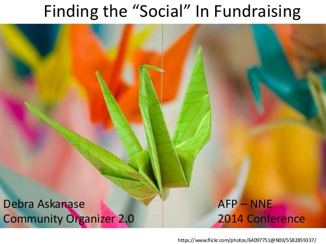 "Finding the ""Social"" In Fundraising  AFP – NNE  2014 Conference  Debra Askanase  Community Organizer 2.0  https://www.flic..."