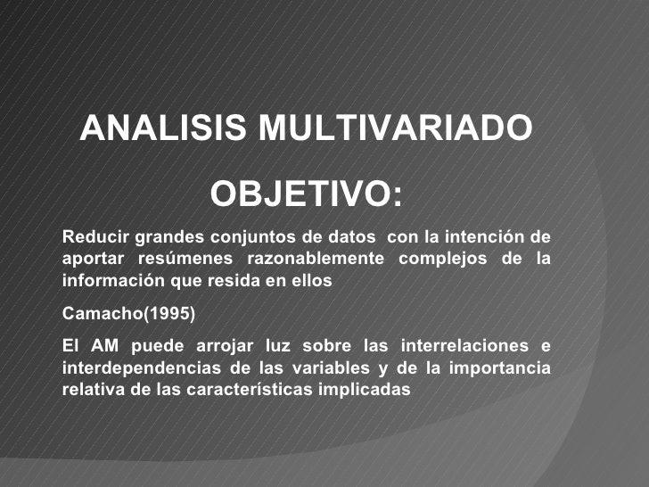 ANALISIS MULTIVARIADO OBJETIVO: Reducir grandes conjuntos de datos  con la intención de aportar resúmenes razonablemente c...