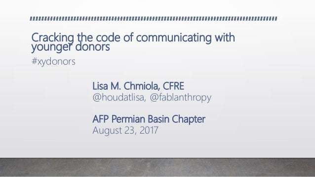 Cracking the code of communicating with younger donors #xydonors Lisa M. Chmiola, CFRE @houdatlisa, @fablanthropy AFP Perm...