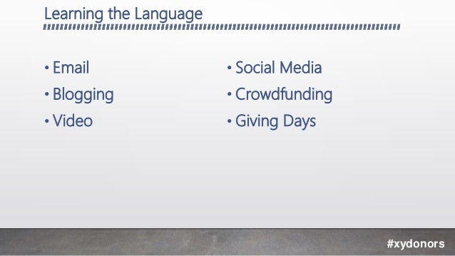 Learning the Language • Email • Blogging • Video • Social Media • Crowdfunding • Giving Days #xydonors