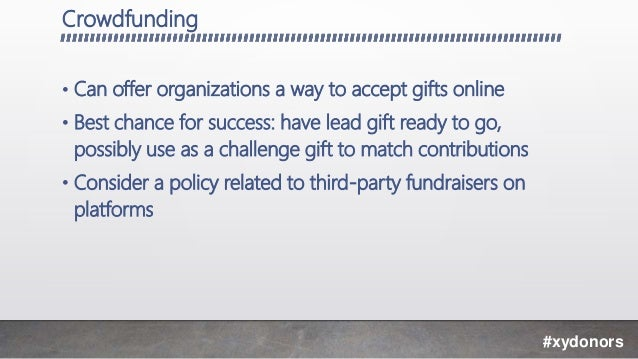 Crowdfunding • Can offer organizations a way to accept gifts online • Best chance for success: have lead gift ready to go,...