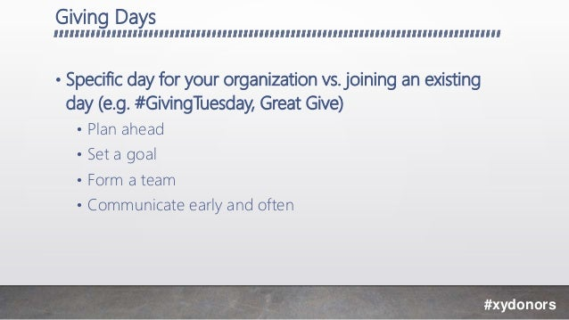 Giving Days • Specific day for your organization vs. joining an existing day (e.g. #GivingTuesday, Great Give) • Plan ahea...
