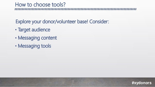 How to choose tools? Explore your donor/volunteer base! Consider: • Target audience • Messaging content • Messaging tools ...