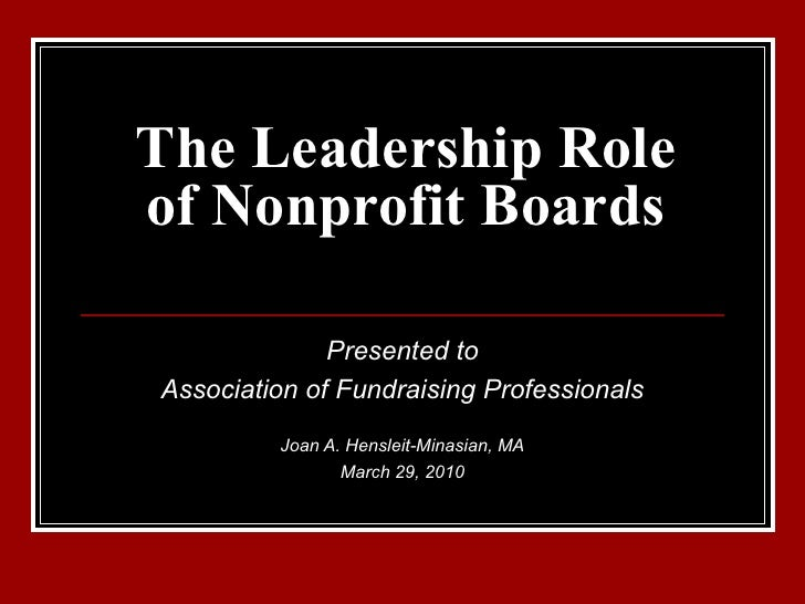 The Leadership Role of Nonprofit Boards Presented to Association of Fundraising Professionals Joan A. Hensleit-Minasian, M...