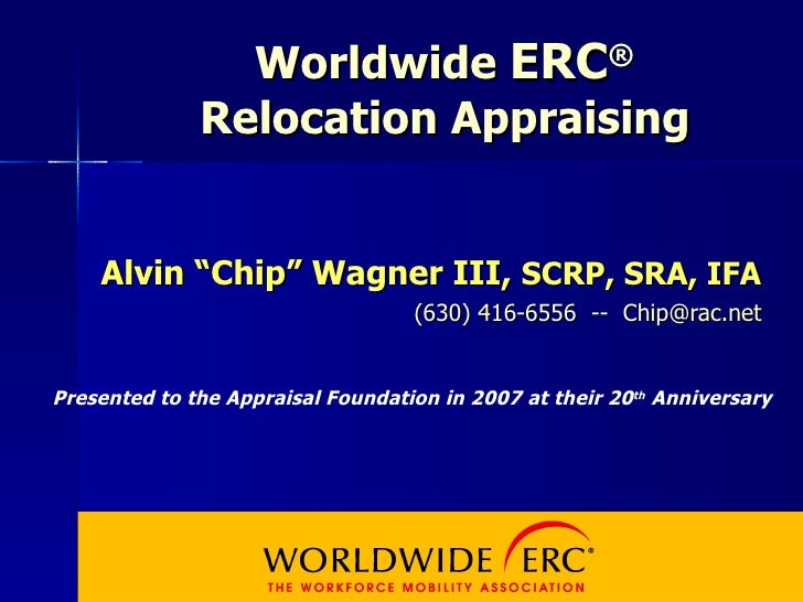 "Worldwide  ERC ® Relocation Appraising Alvin ""Chip"" Wagner III,  SCRP, SRA, IFA (630) 416-6556  --  [email_address] Presen..."