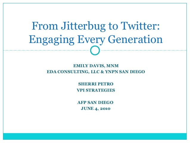 From Jitterbug to Twitter: Engaging Every Generation EMILY DAVIS, MNM EDA CONSULTING, LLC & YNPN SAN DIEGO SHERRI PETRO VP...