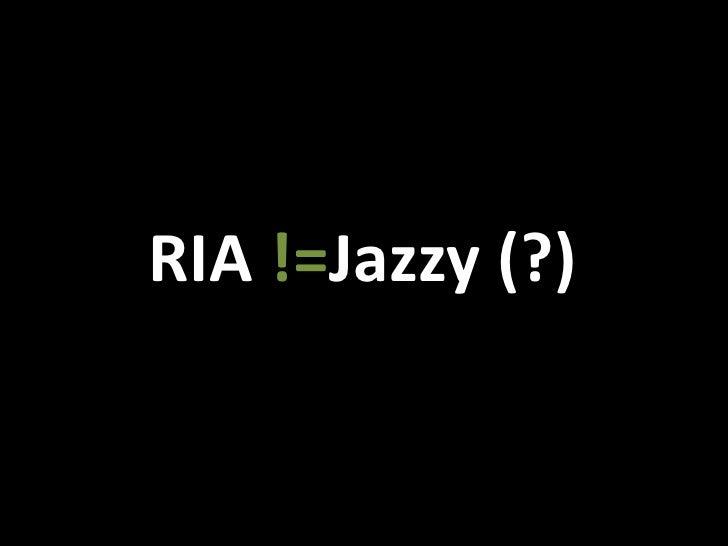 RIA !=Jazzy (?)<br />