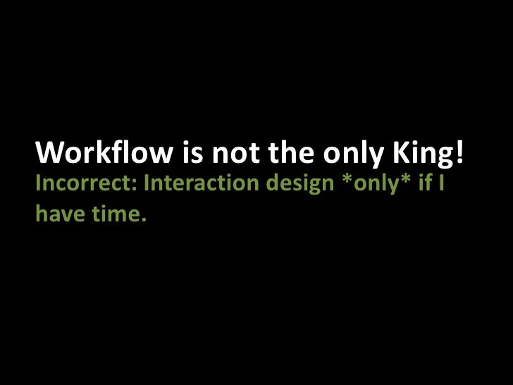 Workflow is not the only King!<br />Incorrect: Interaction design *only* if I have time.<br />