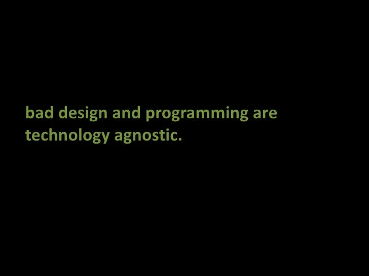 bad design and programming are<br />technology agnostic.<br />