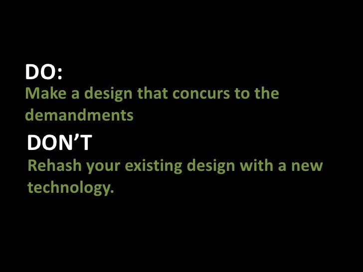 DO:<br />Make a design that concurs to the demandments<br />DON'T<br />Rehash your existing design with a new technology.<...